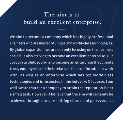We aim to become a company which has highly professional engineers who are master of unique and world-class technologies. By global expansion, we are not only focusing on the business scale but also striving to become an excellent enterprise. Our corporate philosophy is to become an enterprise that clients trust, employees and their relatives feel comfortable to work with, as well as an enterprise which has top world-class technologies and is respected in the industry. Of course, I am well aware that for a company to attain the reputation is not a small task. However, I believe that the aim will certainly be achieved through our unremitting efforts and perseverance.