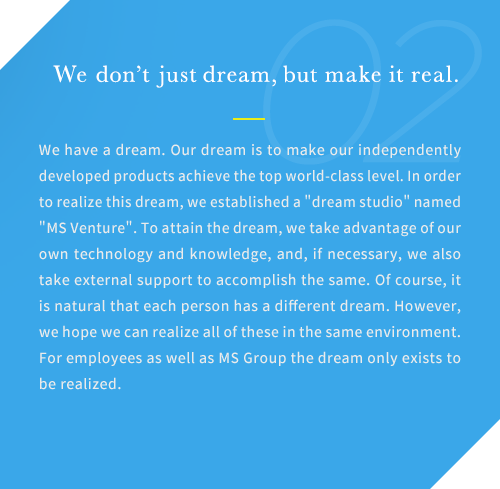 We have a dream. Our dream is to make our independently developed products achieve the top world-class level. In order to realize this dream, we established a dream studio named MS Venture. To attain the dream, we take advantage of our own technology and knowledge, and, if necessary, we also take external support to accomplish the same. Of course, it is natural that each person has a different dream. However, we hope we can realize all of these in the same environment. For employees as well as MS Group the dream only exists to be realized.