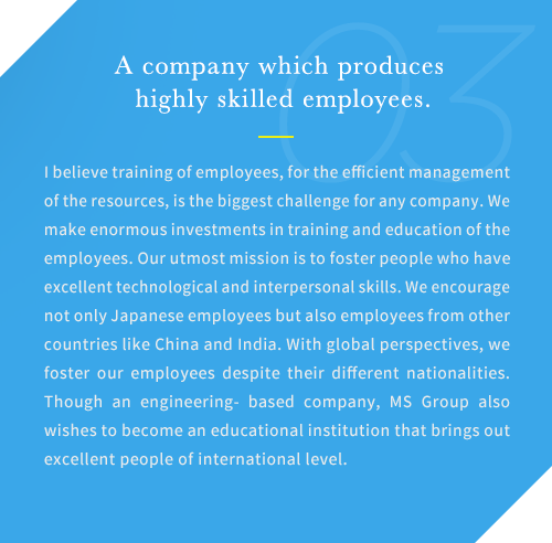 I believe training of employees, for the efficient management of the resources, is the biggest challenge for any company. We make enormous investments in training and education of the employees. Our utmost mission is to foster people who have excellent technological and interpersonal skills. We encourage not only Japanese employees but also employees from other countries like China and India. With global perspectives, we foster our employees despite their different nationalities. Though an engineering- based company, MS Group also wishes to become an educational institution that brings out excellent people of international level.