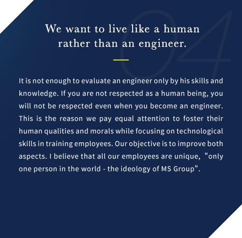 It is not enough to evaluate an engineer only by his skills and knowledge. If you are not respected as a human being, you will not be respected even when you become an engineer. This is the reason we pay equal attention to foster their human qualities and morals while focusing on technological skills in training employees. Our objective is to improve both aspects. I believe that all our employees are unique, only one person in the world - the ideology of MS Group.