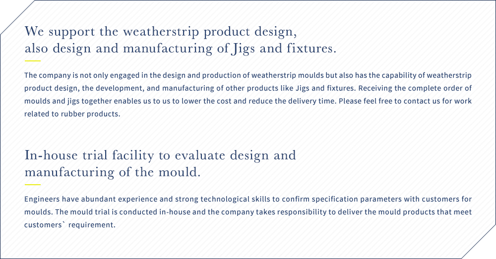 We support the weatherstrip product design, also design and manufacturing of Jigs and fixtures. The company is not only engaged in the design and production of weatherstrip moulds but also has the capability of weatherstrip product design, the development, and manufacturing of other products like Jigs and fixtures. Receiving the complete order of moulds and jigs together enables us to us to lower the cost and reduce the delivery time. Please feel free to contact us for work related to rubber products. / In-house trial facility to evaluate design and manufacturing of the mould. Engineers have abundant experience and strong technological skills to confirm specification parameters with customers for moulds. The mould trial is conducted in-house and the company takes responsibility to deliver the mould products that meet customers` requirement.