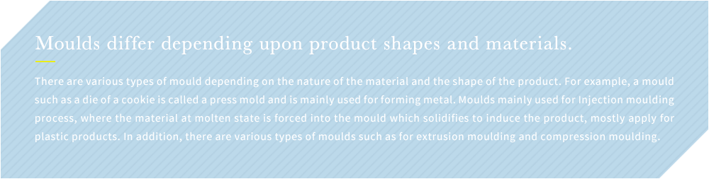 Moulds differ depending upon product shapes and materials. There are various types of mould depending on the nature of the material and the shape of the product. For example, a mould such as a die of a cookie is called a press mold and is mainly used for forming metal. Moulds mainly used for Injection moulding process, where the material at molten state is forced into the mould which solidifies to induce the product, mostly apply for plastic products. In addition, there are various types of moulds such as for extrusion moulding and compression moulding.