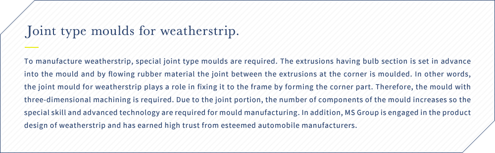 Joint type moulds for weatherstrip. To manufacture weatherstrip, special joint type moulds are required. The extrusions having bulb section is set in advance into the mould and by flowing rubber material the joint between the extrusions at the corner is moulded. In other words, the joint mould for weatherstrip plays a role in fixing it to the frame by forming the corner part. Therefore, the mould with three-dimensional machining is required. Due to the joint portion, the number of components of the mould increases so the special skill and advanced technology are required for mould manufacturing. In addition, MS Group is engaged in the product design of weatherstrip and has earned high trust from esteemed automobile manufacturers.